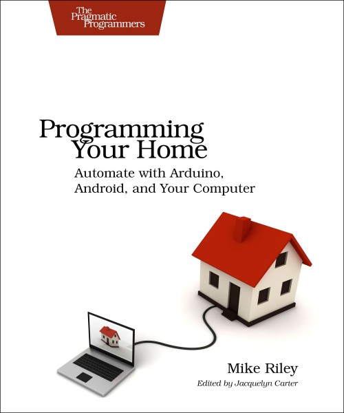 Programming Your Home : Automate with Arduino, Android, and Your Computer